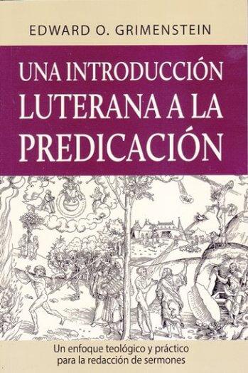Una Introducción Luterana a la Predicación - un enfoque teológico y práctico para la redacción de sermones