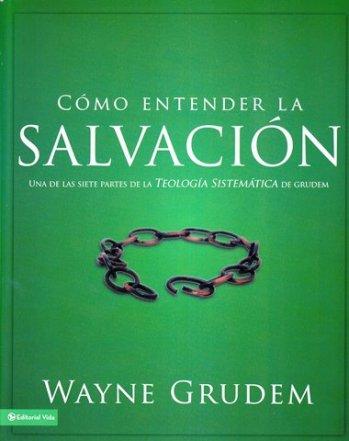 Cómo Entender la Salvación - Una de las siete partes tomada de la Teología Sistemática