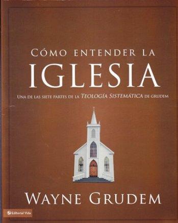 Cómo Entender la Iglesia - Una de las siete partes tomada de la Teología Sistemática