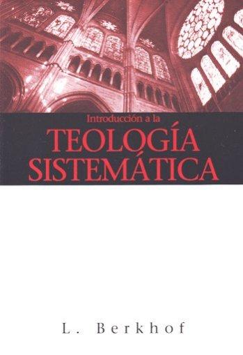 Introduccion a la Teologia Sistematica (Berkhof)