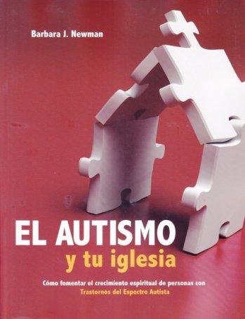 El Autismo y Tu Iglesia - Cómo fomentar el crecimiento espiritual de personas con Trastornos del Espectro Autista
