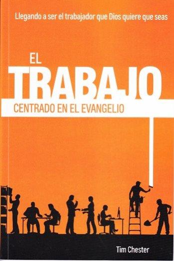 El Trabajo Centrado en el Evangelio - llegando a ser el trabajador que Dios quiere que seas