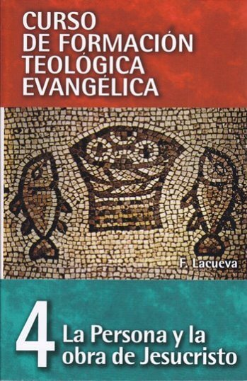 CURSO DE FORMACIÓN TEOLÓGICA EVANGÉLICA Volumen 4: La Persona y la Obra de Jesucristo..