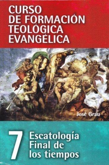 CURSO DE FORMACIÓN TEOLÓGICA EVANGÉLICA Volumen 7:   Escatología / Final de los Tiempos