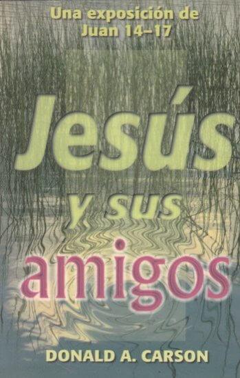 Jesús y Sus Amigos: Una Exposición de Juan 14-17