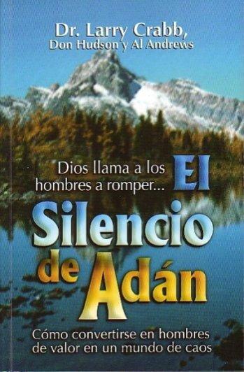 El Silencio de Adán Cómo Convertirse en Hombres de Valor en un Mundo de Caos