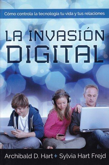 La Invasión Digital - cómo controla la tecnología tu vida y tus relaciones