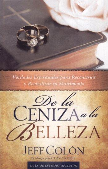 De la Ceniza a la Belleza - verdades espirituales para reconstruir y revitalizar su matrimonio (con guía de estudio)