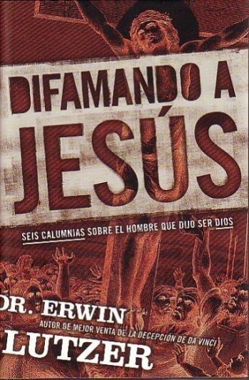 Difamando A Jesús: Seis Calumnias Sobre el Hombre Que Dios Dijo Ser Dios (tapa dura)