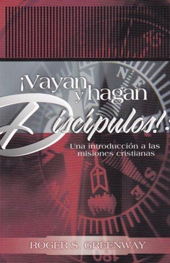 ¡Vayan y Hagan Discípulos!: Una Introducción a las Misiones Cristianas