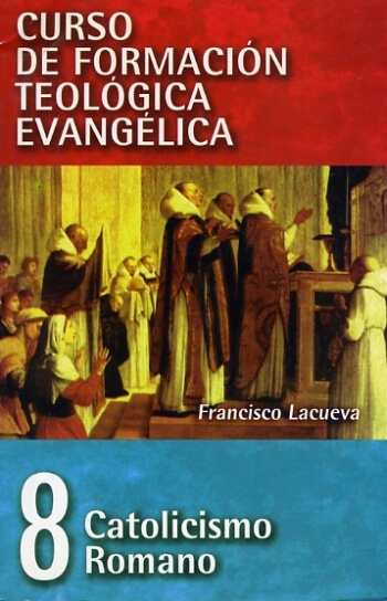 CURSO DE FORMACIÓN TEOLÓGICA EVANGÉLICA Volumen 8:    Catolicismo Romano..