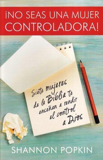 ¡No Seas una Mujer Controladora! - siete mujeres de la Biblia te enseñan a rendir el control a Dios