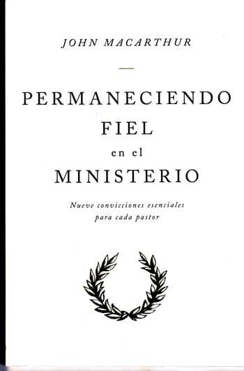 Permaneciendo Fiel en el Ministerio - nueve convicciones esenciales