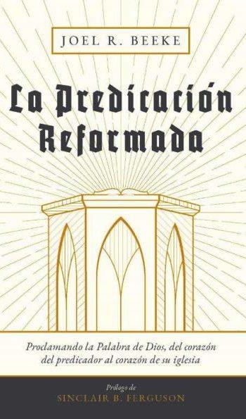 La Predicación Reformada - proclamando la Palabra de Dios del corazón del predicador al corazón del pueblo de Dios (tela cosida)