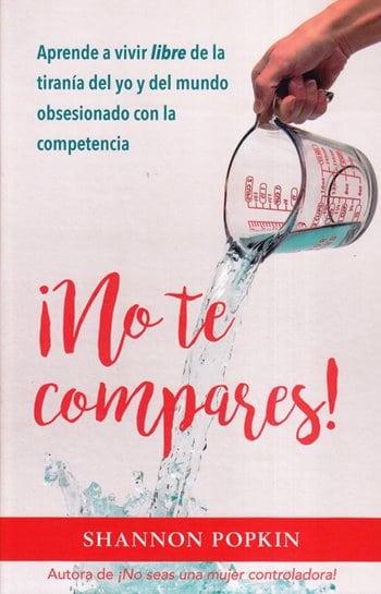 No Te Compares! - aprende a vivir libre de la tiranía del yo y del mundo obsesionado con la competencia